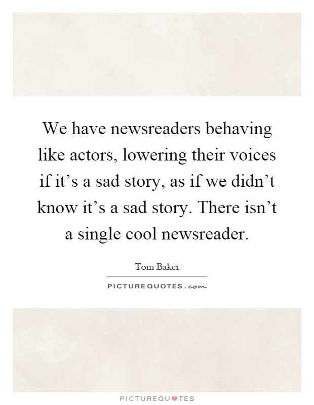 We have newsreaders behaving like actors, lowering their voices if it's a sad story, as if we didn't know it's a sad story. There isn't a single cool newsreader Picture Quote #1