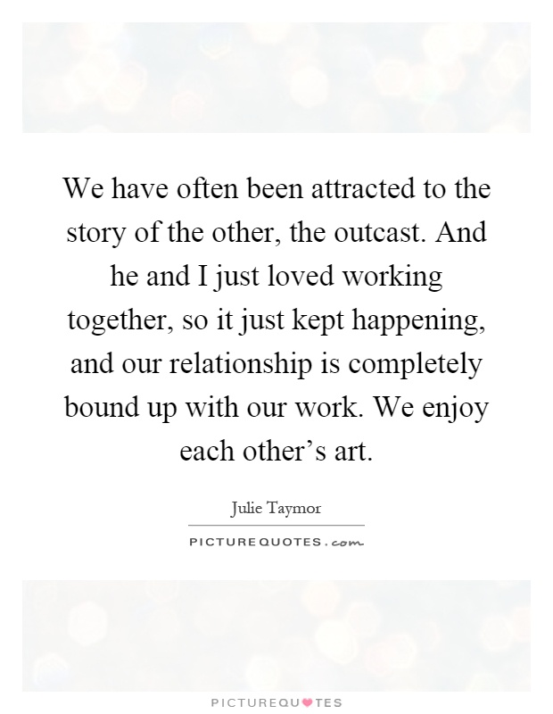 We have often been attracted to the story of the other, the outcast. And he and I just loved working together, so it just kept happening, and our relationship is completely bound up with our work. We enjoy each other's art Picture Quote #1