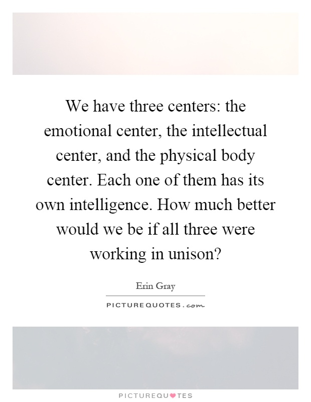 We have three centers: the emotional center, the intellectual center, and the physical body center. Each one of them has its own intelligence. How much better would we be if all three were working in unison? Picture Quote #1