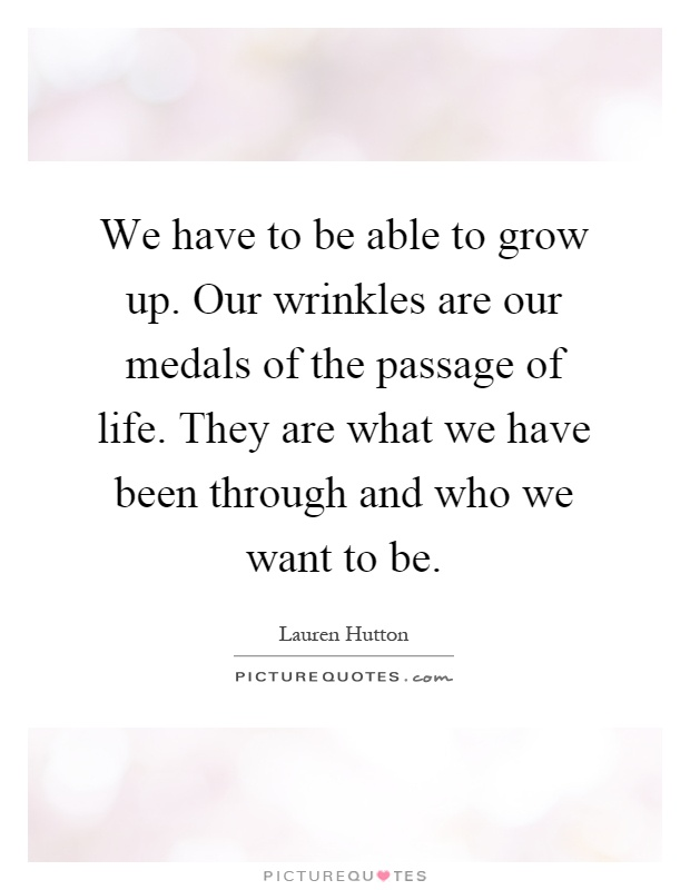 We have to be able to grow up. Our wrinkles are our medals of the passage of life. They are what we have been through and who we want to be Picture Quote #1