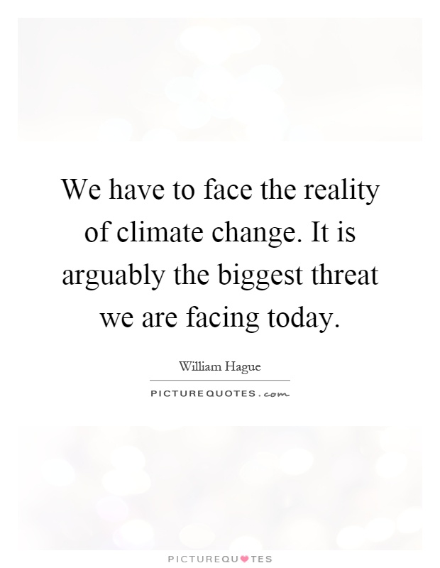 We have to face the reality of climate change. It is arguably the biggest threat we are facing today Picture Quote #1