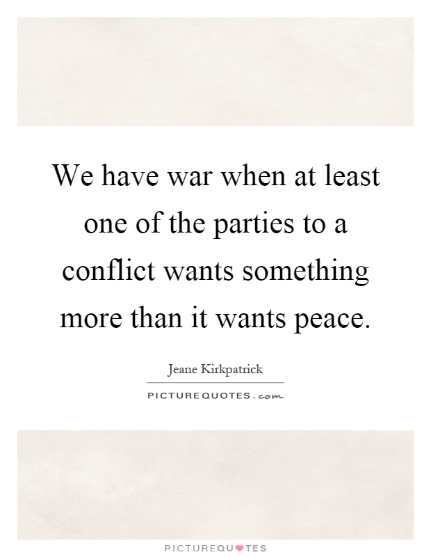 We have war when at least one of the parties to a conflict wants something more than it wants peace Picture Quote #1