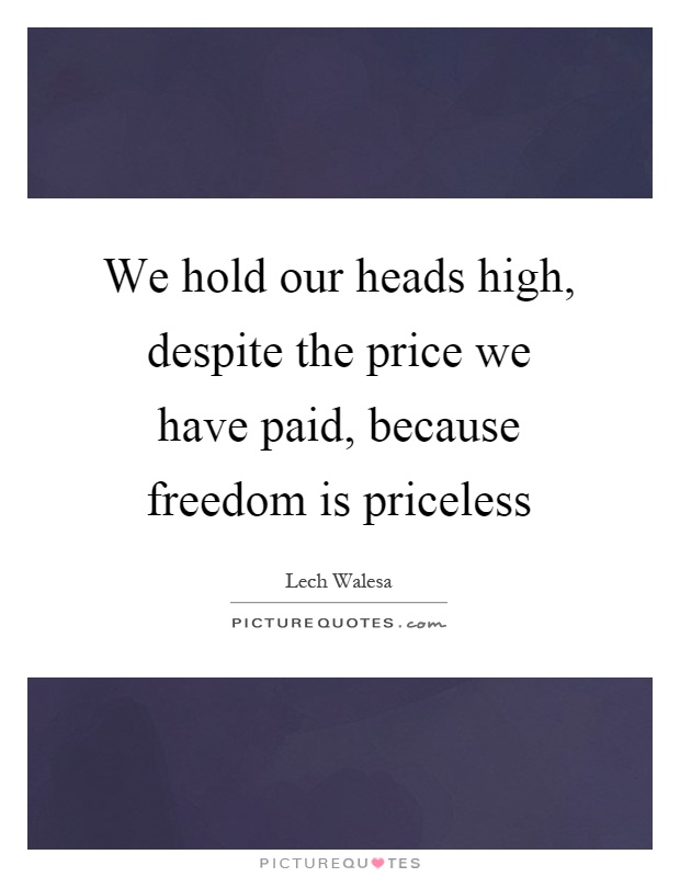 We hold our heads high, despite the price we have paid, because freedom is priceless Picture Quote #1