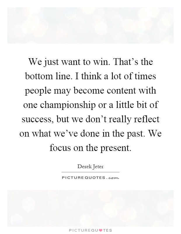 We just want to win. That's the bottom line. I think a lot of times people may become content with one championship or a little bit of success, but we don't really reflect on what we've done in the past. We focus on the present Picture Quote #1