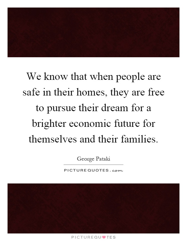 We know that when people are safe in their homes, they are free to pursue their dream for a brighter economic future for themselves and their families Picture Quote #1