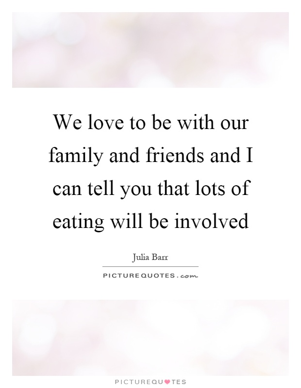 We love to be with our family and friends and I can tell you that lots of eating will be involved Picture Quote #1