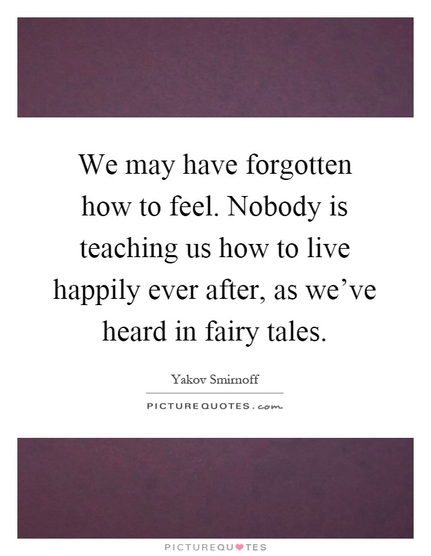 We may have forgotten how to feel. Nobody is teaching us how to live happily ever after, as we've heard in fairy tales Picture Quote #1