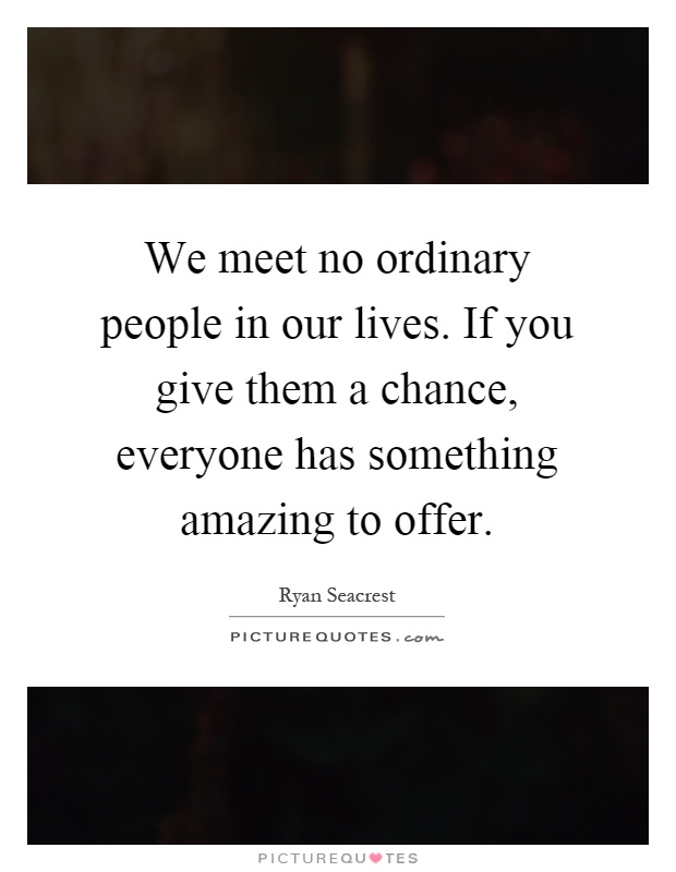 We meet no ordinary people in our lives. If you give them a chance, everyone has something amazing to offer Picture Quote #1