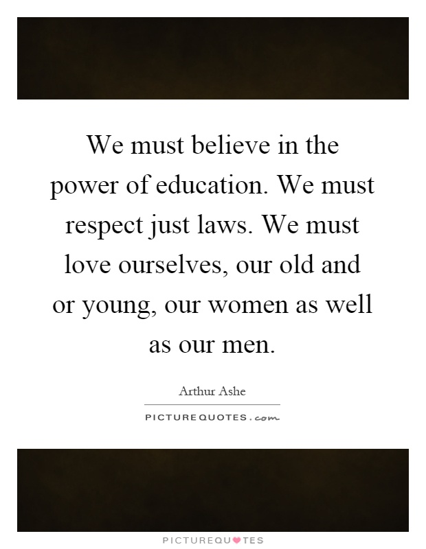 We must believe in the power of education. We must respect just laws. We must love ourselves, our old and or young, our women as well as our men Picture Quote #1
