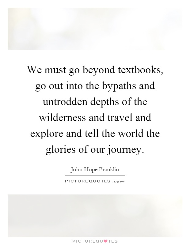 We must go beyond textbooks, go out into the bypaths and untrodden depths of the wilderness and travel and explore and tell the world the glories of our journey Picture Quote #1