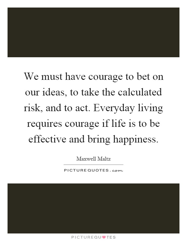 We must have courage to bet on our ideas, to take the calculated risk, and to act. Everyday living requires courage if life is to be effective and bring happiness Picture Quote #1