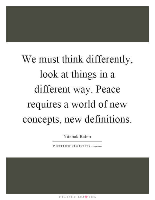 We must think differently, look at things in a different way. Peace requires a world of new concepts, new definitions Picture Quote #1