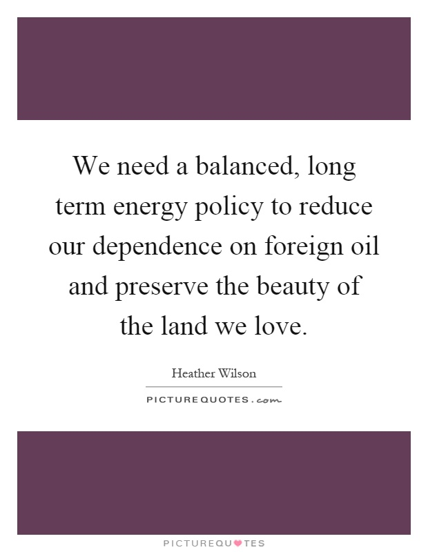 We need a balanced, long term energy policy to reduce our dependence on foreign oil and preserve the beauty of the land we love Picture Quote #1