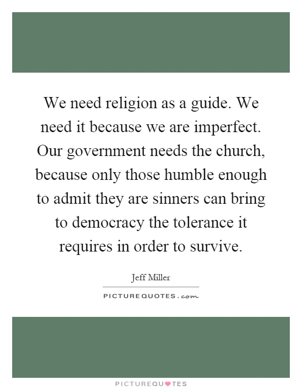 We need religion as a guide. We need it because we are imperfect. Our government needs the church, because only those humble enough to admit they are sinners can bring to democracy the tolerance it requires in order to survive Picture Quote #1