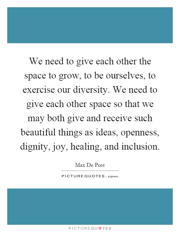 We need to give each other the space to grow, to be ourselves, to exercise our diversity. We need to give each other space so that we may both give and receive such beautiful things as ideas, openness, dignity, joy, healing, and inclusion Picture Quote #1