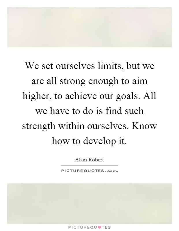 We set ourselves limits, but we are all strong enough to aim higher, to achieve our goals. All we have to do is find such strength within ourselves. Know how to develop it Picture Quote #1