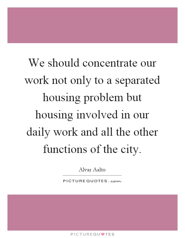 We should concentrate our work not only to a separated housing problem but housing involved in our daily work and all the other functions of the city Picture Quote #1