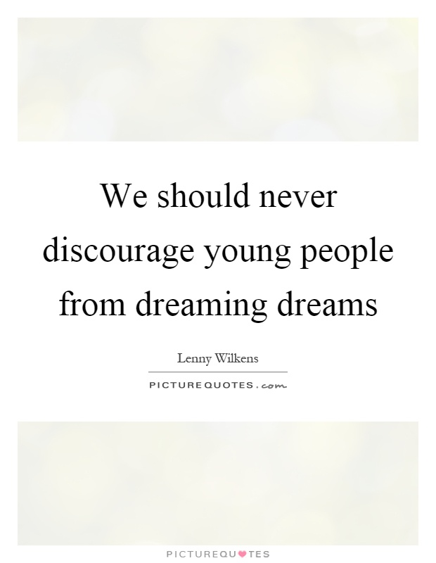 We should never discourage young people from dreaming dreams Picture Quote #1