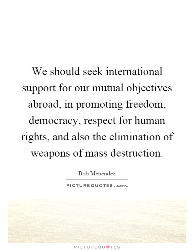 We should seek international support for our mutual objectives abroad, in promoting freedom, democracy, respect for human rights, and also the elimination of weapons of mass destruction Picture Quote #1