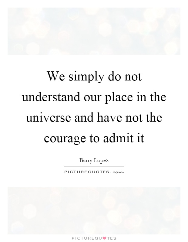 We simply do not understand our place in the universe and have not the courage to admit it Picture Quote #1