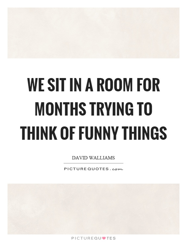 We sit in a room for months trying to think of funny things Picture Quote #1