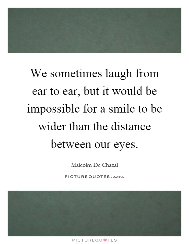 We sometimes laugh from ear to ear, but it would be impossible for a smile to be wider than the distance between our eyes Picture Quote #1