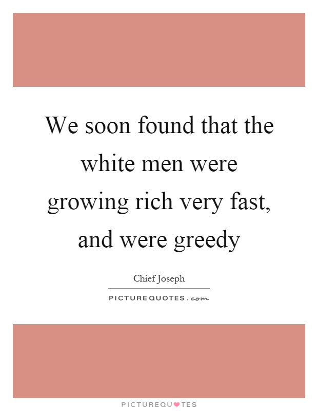 We soon found that the white men were growing rich very fast, and were greedy Picture Quote #1