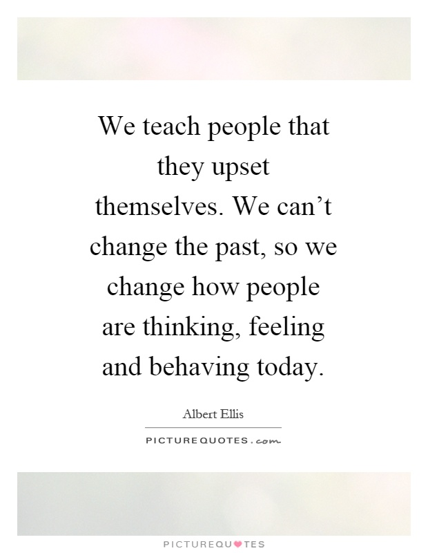 We teach people that they upset themselves. We can't change the past, so we change how people are thinking, feeling and behaving today Picture Quote #1