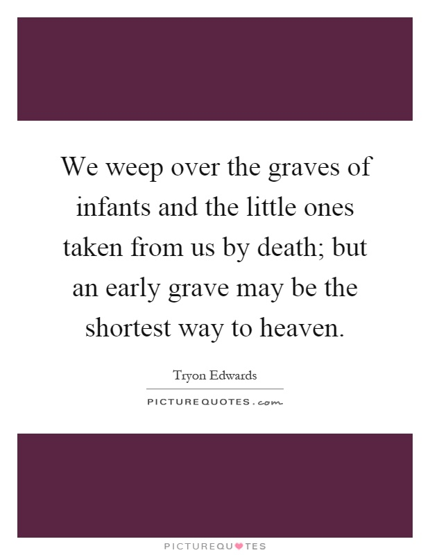We weep over the graves of infants and the little ones taken from us by death; but an early grave may be the shortest way to heaven Picture Quote #1