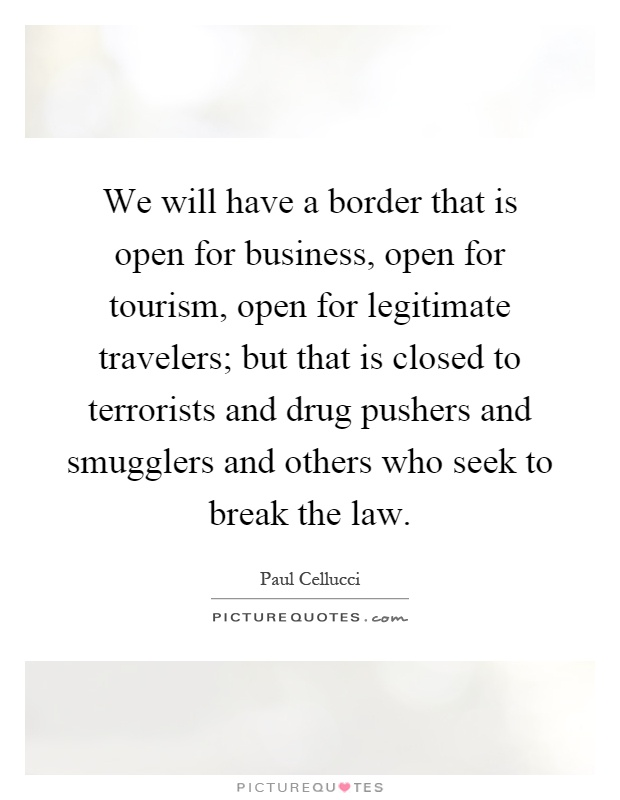 We will have a border that is open for business, open for tourism, open for legitimate travelers; but that is closed to terrorists and drug pushers and smugglers and others who seek to break the law Picture Quote #1