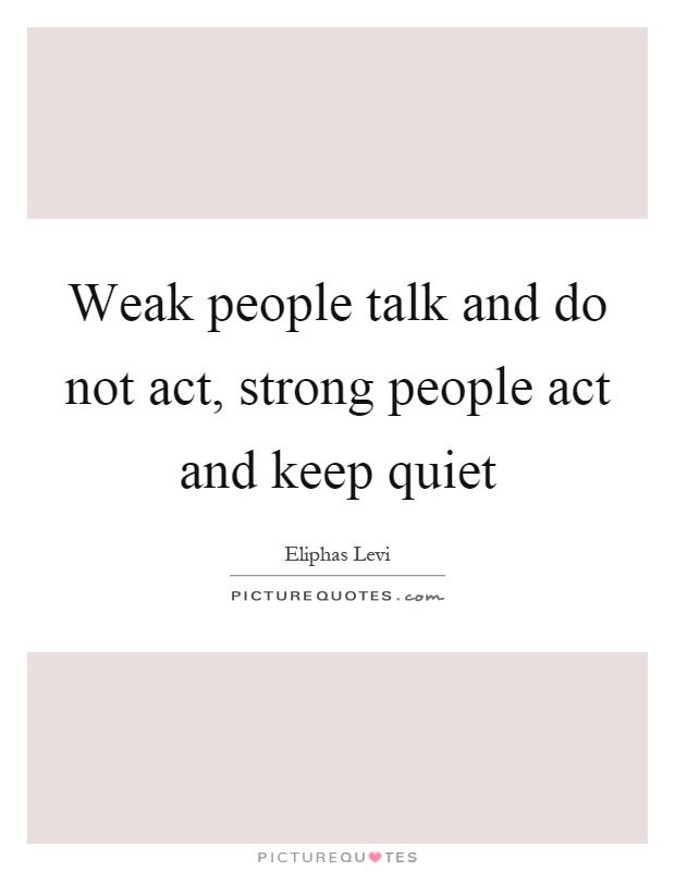 Weak people talk and do not act, strong people act and keep quiet Picture Quote #1