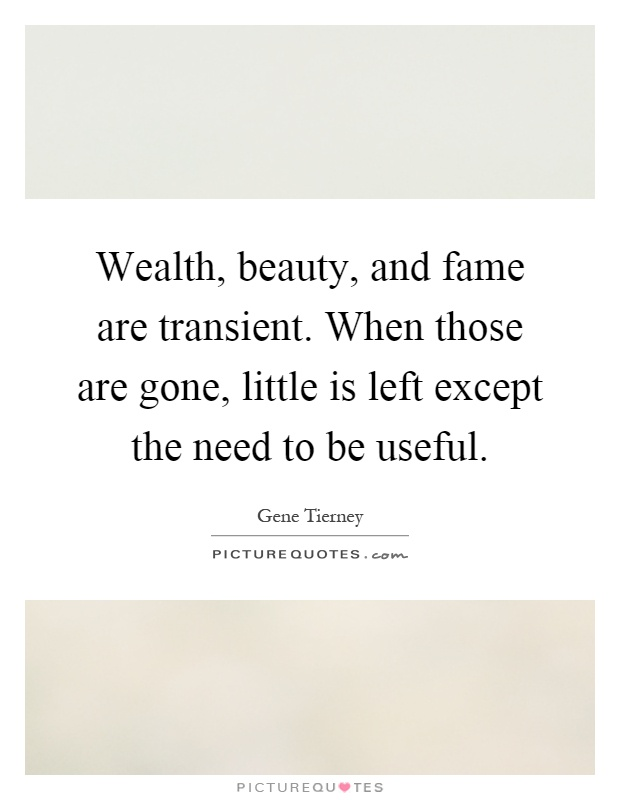 Wealth, beauty, and fame are transient. When those are gone, little is left except the need to be useful Picture Quote #1