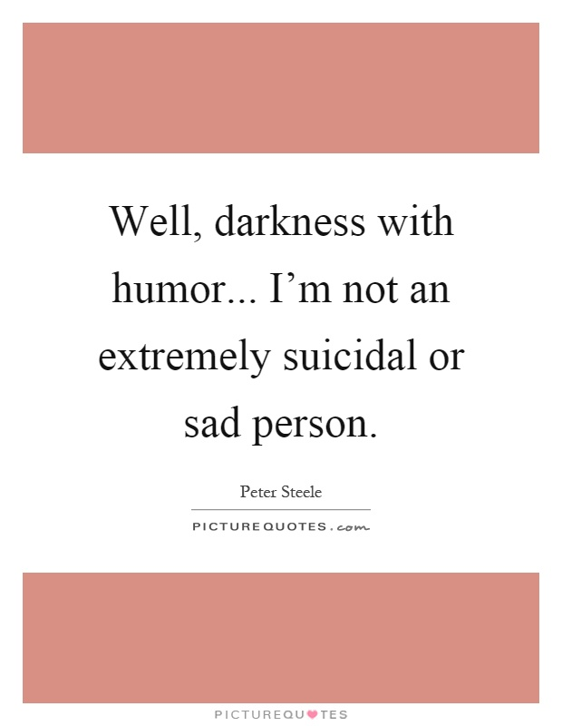Well, darkness with humor... I'm not an extremely suicidal or sad person Picture Quote #1