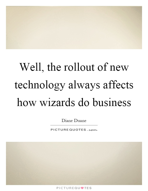 Well, the rollout of new technology always affects how wizards do business Picture Quote #1