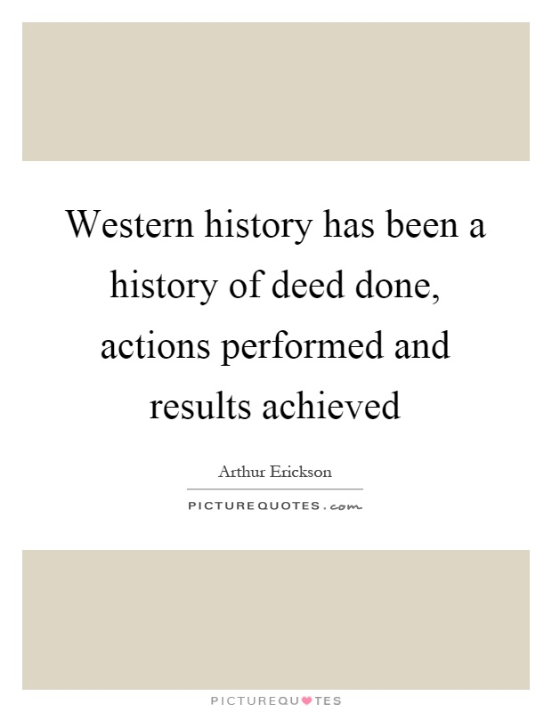 Western history has been a history of deed done, actions performed and results achieved Picture Quote #1