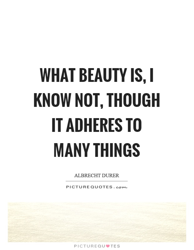 What beauty is, I know not, though it adheres to many things Picture Quote #1