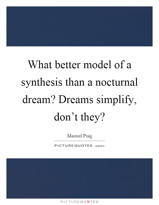 What better model of a synthesis than a nocturnal dream? Dreams simplify, don't they? Picture Quote #1