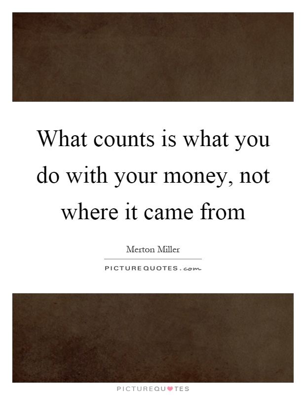 What counts is what you do with your money, not where it came from Picture Quote #1