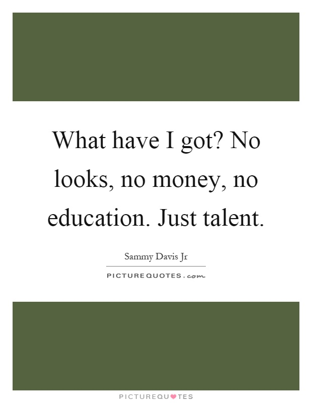 What have I got? No looks, no money, no education. Just talent Picture Quote #1