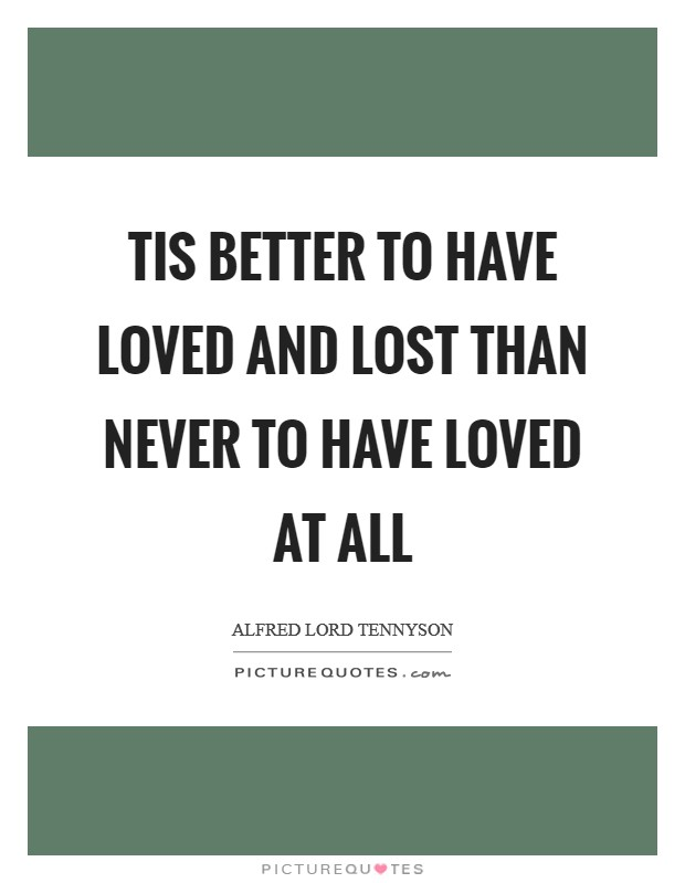 Tis better to have loved and lost than never to have loved at all Picture Quote #1