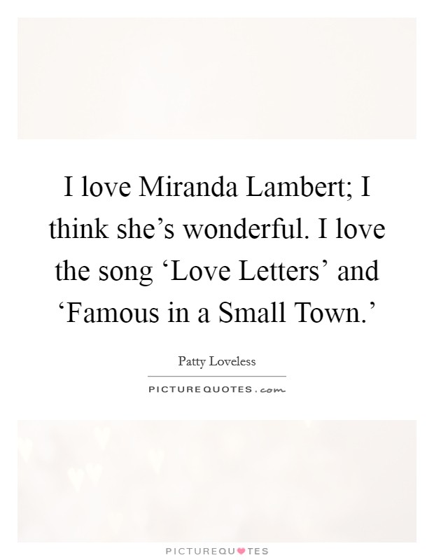 I love Miranda Lambert; I think she's wonderful. I love the song 'Love Letters' and 'Famous in a Small Town.' Picture Quote #1