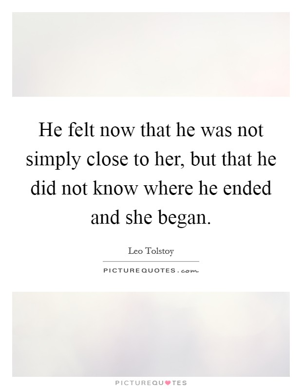 He felt now that he was not simply close to her, but that he did not know where he ended and she began Picture Quote #1