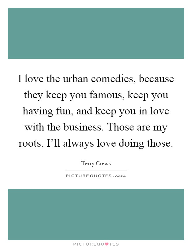 I love the urban comedies, because they keep you famous, keep you having fun, and keep you in love with the business. Those are my roots. I'll always love doing those Picture Quote #1