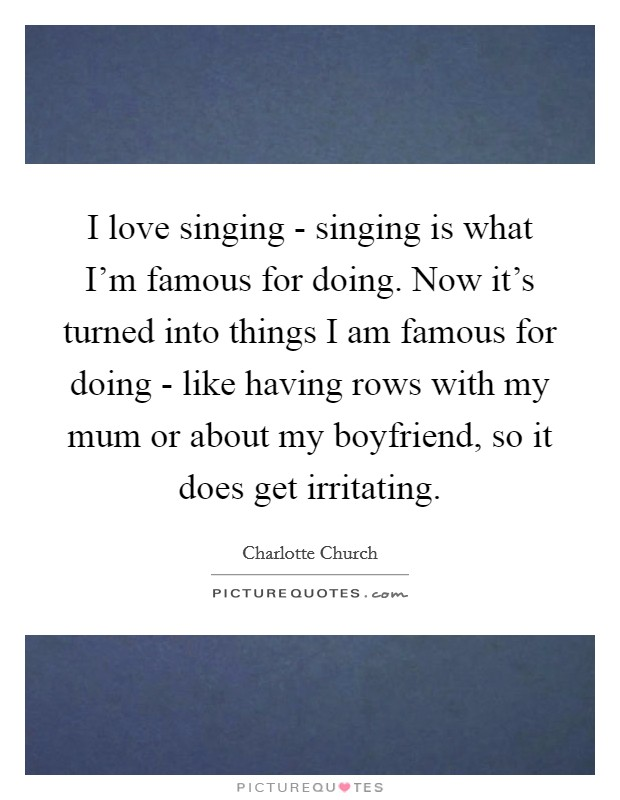 I love singing - singing is what I'm famous for doing. Now it's turned into things I am famous for doing - like having rows with my mum or about my boyfriend, so it does get irritating Picture Quote #1