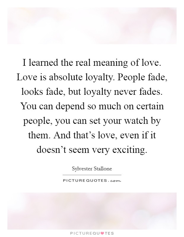 I learned the real meaning of love. Love is absolute loyalty. People fade, looks fade, but loyalty never fades. You can depend so much on certain people, you can set your watch by them. And that's love, even if it doesn't seem very exciting Picture Quote #1