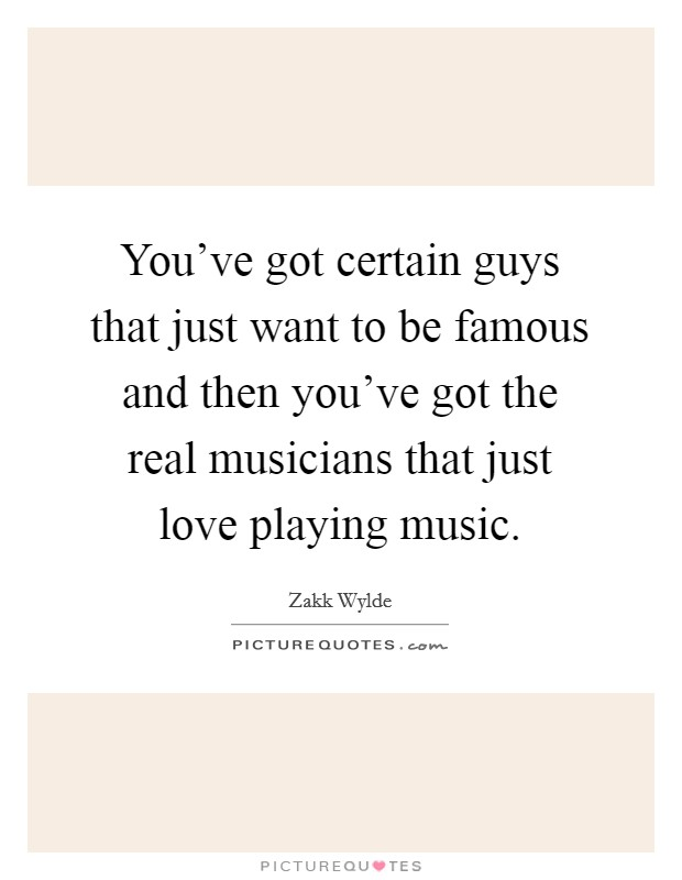 You've got certain guys that just want to be famous and then you've got the real musicians that just love playing music. Picture Quote #1