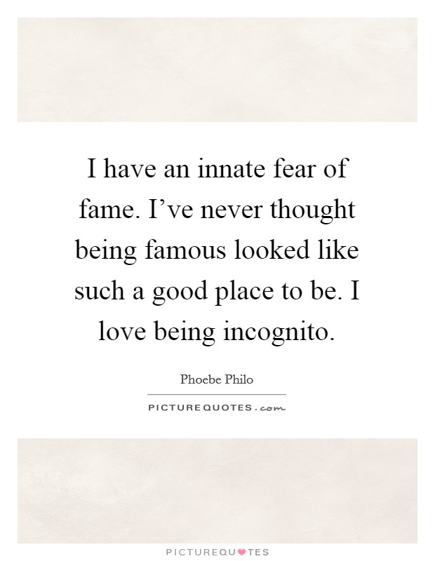 I have an innate fear of fame. I've never thought being famous looked like such a good place to be. I love being incognito Picture Quote #1