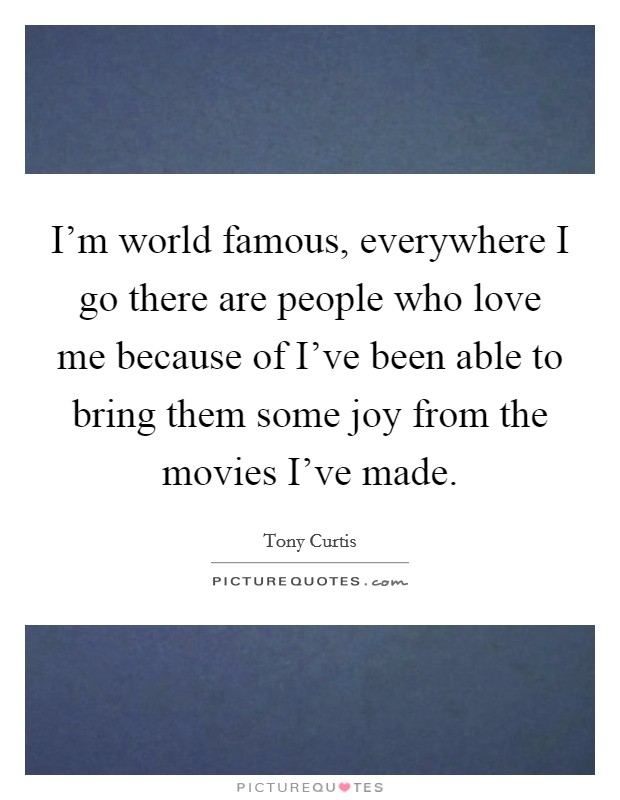 I'm world famous, everywhere I go there are people who love me because of I've been able to bring them some joy from the movies I've made Picture Quote #1
