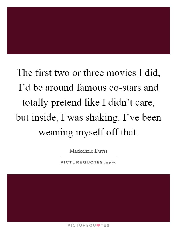 The first two or three movies I did, I'd be around famous co-stars and totally pretend like I didn't care, but inside, I was shaking. I've been weaning myself off that Picture Quote #1