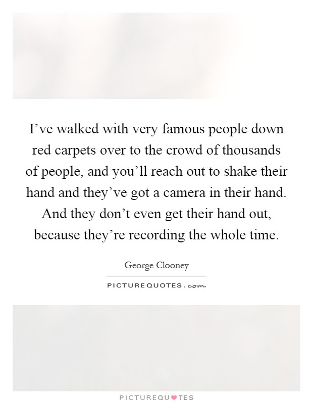 I've walked with very famous people down red carpets over to the crowd of thousands of people, and you'll reach out to shake their hand and they've got a camera in their hand. And they don't even get their hand out, because they're recording the whole time Picture Quote #1